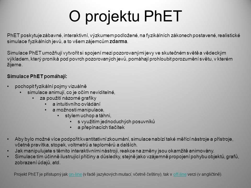 O projektu PhET PhET poskytuje zábavné, interaktivní, výzkumem podložené, na fyzikálních zákonech postavené, realistické simulace fyzikálních jevů, a to všem zájemcům zdarma.