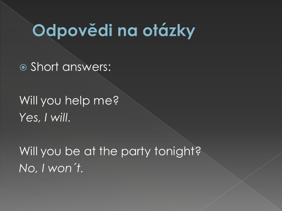  Short answers: Will you help me Yes, I will. Will you be at the party tonight No, I won´t.