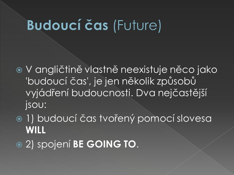  V angličtině vlastně neexistuje něco jako budoucí čas , je jen několik způsobů vyjádření budoucnosti.