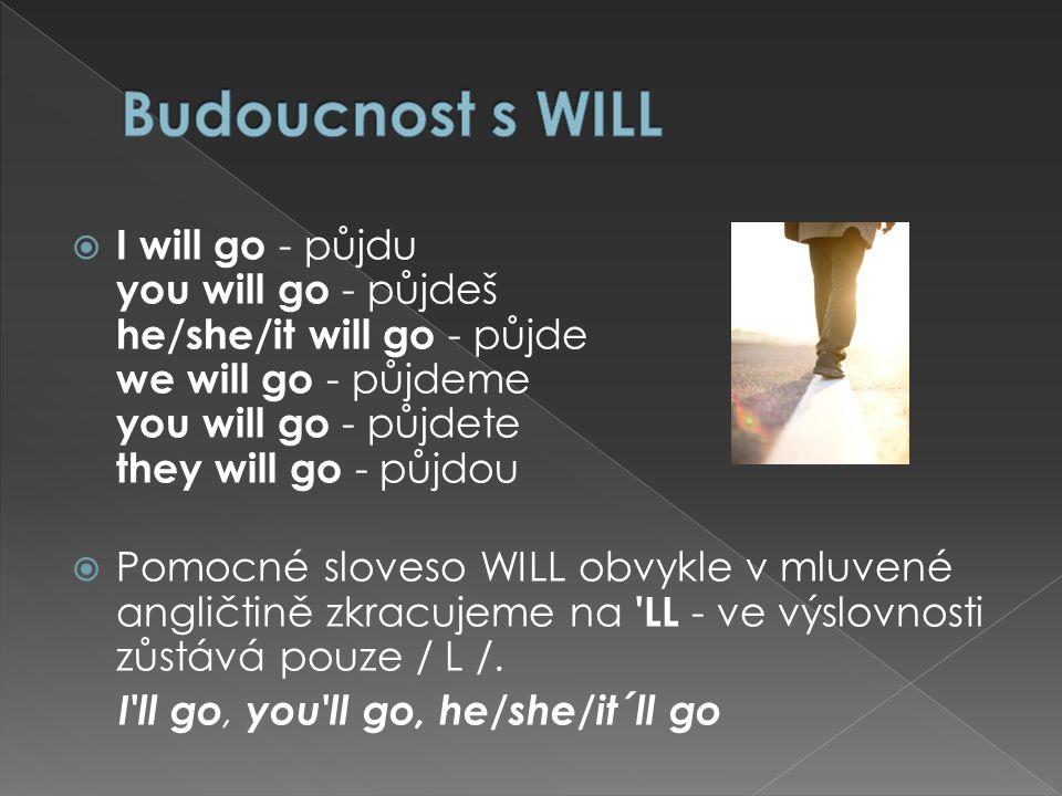  I will go - půjdu you will go - půjdeš he/she/it will go - půjde we will go - půjdeme you will go - půjdete they will go - půjdou  Pomocné sloveso WILL obvykle v mluvené angličtině zkracujeme na LL - ve výslovnosti zůstává pouze / L /.