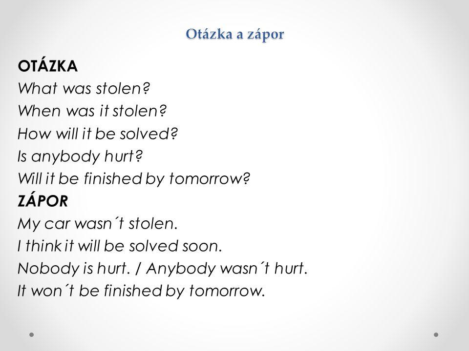 Otázka a zápor OTÁZKA What was stolen? When was it stolen? How will it be solved? Is anybody hurt? Will it be finished by tomorrow? ZÁPOR My car wasn´