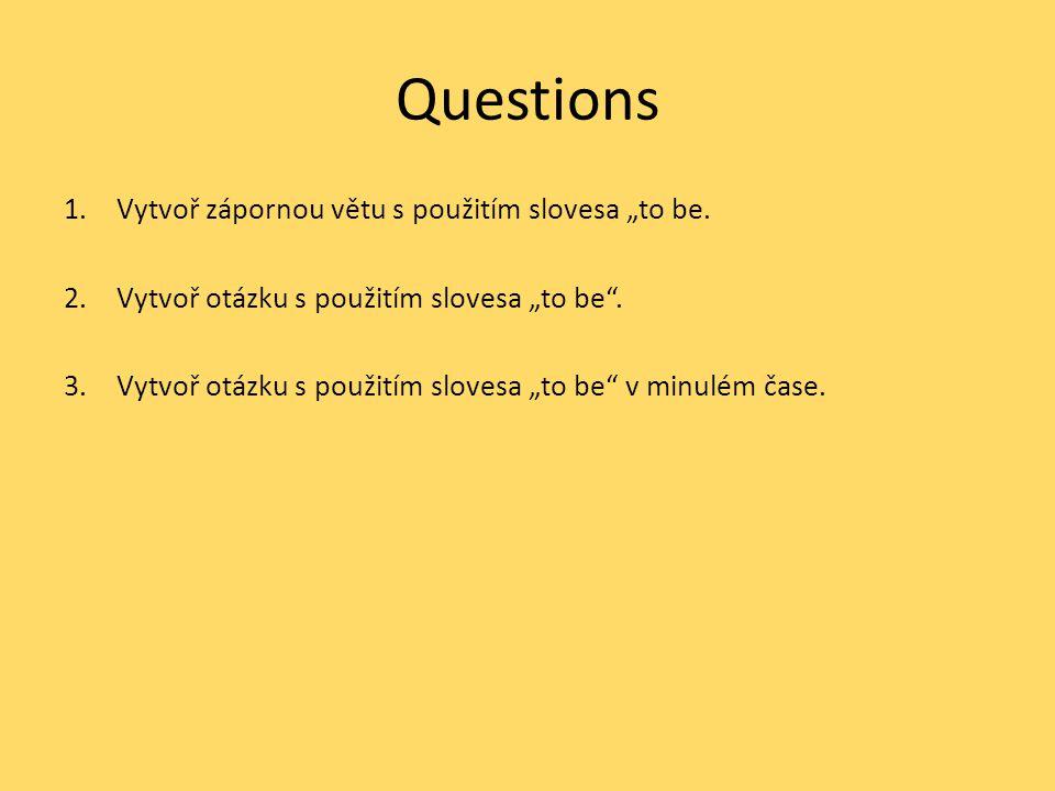 """Questions 1.Vytvoř zápornou větu s použitím slovesa """"to be. 2.Vytvoř otázku s použitím slovesa """"to be"""". 3.Vytvoř otázku s použitím slovesa """"to be"""" v m"""