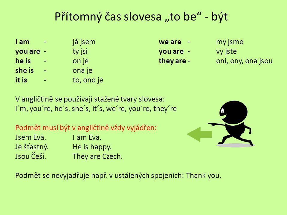 """Přítomný čas slovesa """"to be"""" - být I am- já jsemwe are-my jsme you are- ty jsiyou are-vy jste he is- on jethey are-oni, ony, ona jsou she is- ona je i"""