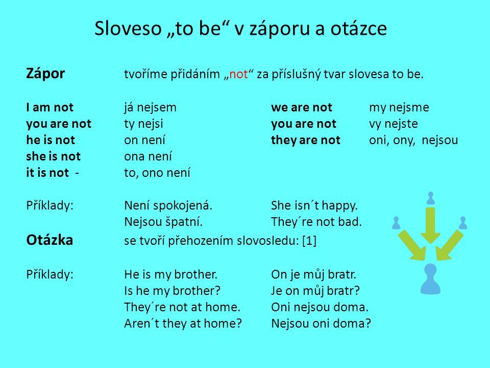 """Sloveso """"to be"""" v záporu a otázce Zápor tvoříme přidáním """"not"""" za příslušný tvar slovesa to be. I am not já nejsemwe are notmy nejsme you are not ty n"""