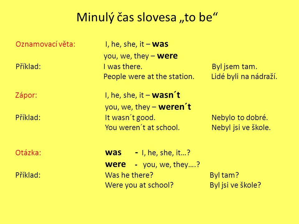 """Minulý čas slovesa """"to be"""" Oznamovací věta: I, he, she, it – was you, we, they – were Příklad: I was there. Byl jsem tam. People were at the station."""