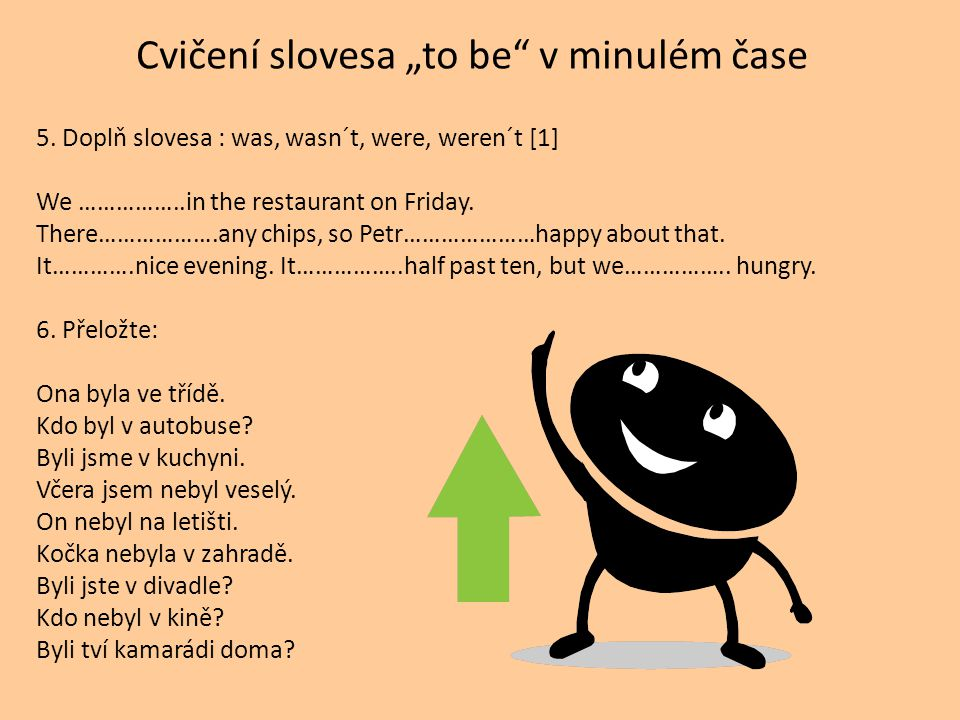 "Cvičení slovesa ""to be"" v minulém čase 5. Doplň slovesa : was, wasn´t, were, weren´t [1] We ……………..in the restaurant on Friday. There……………….any chips,"