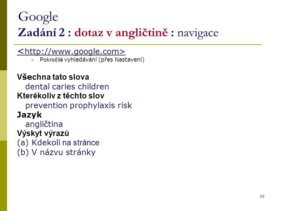 10 Google Zadání 2 : dotaz v angličtině : navigace  Pokročilé vyhledávání (přes Nastavení) V še chna tato slova dental caries children Kterékoliv z t