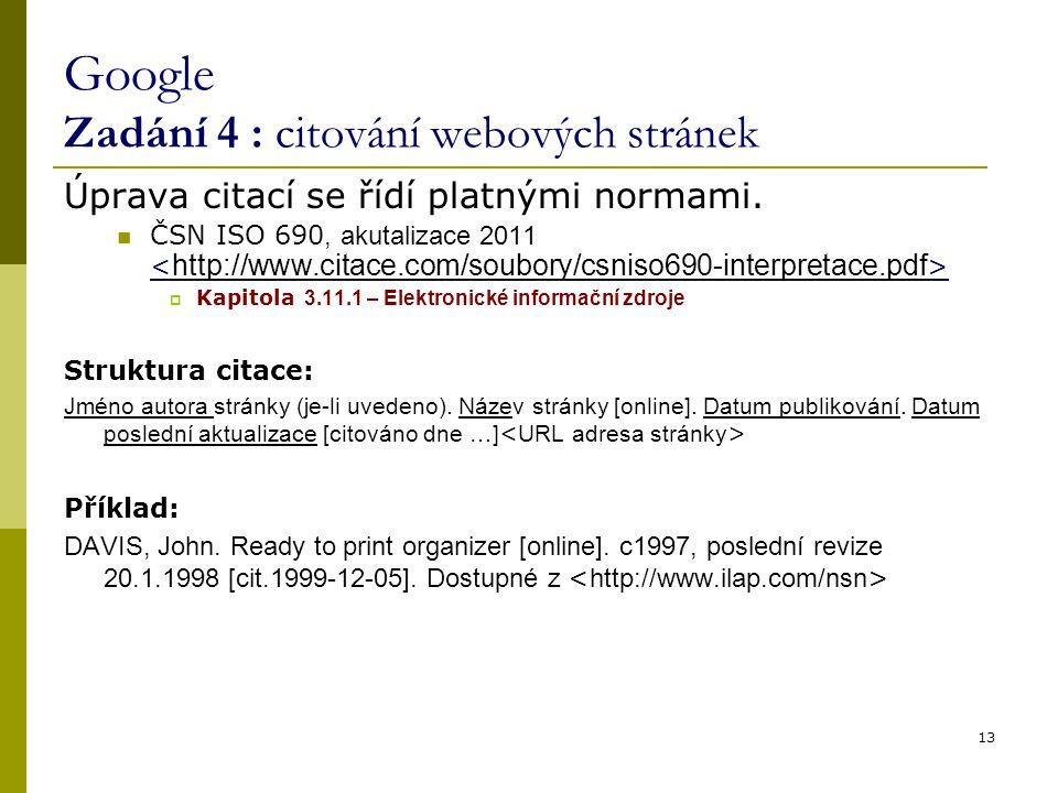 13 Google Zadání 4 : citování webových stránek Úprava citací se řídí platnými normami. ČSN ISO 690, akutalizace 2011  Kapitola 3.11.1 – Elektronické