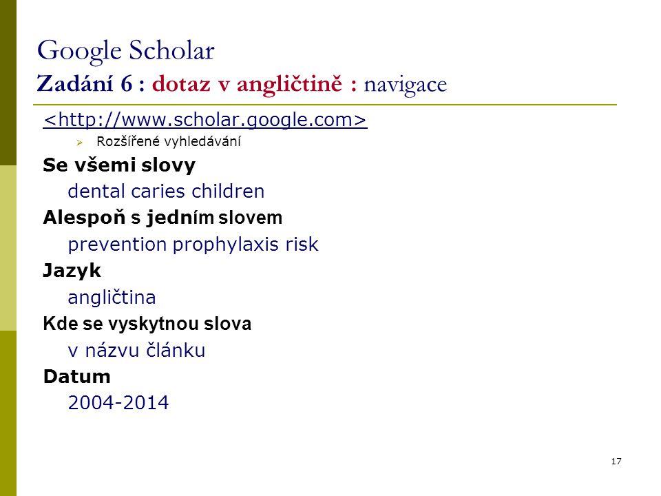17 Google Scholar Zadání 6 : dotaz v angličtině : navigace  Rozšířené vyhledávání Se všemi slovy dental caries children Alespoň s jedn ím slovem prev