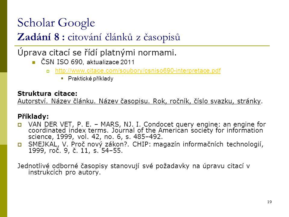 19 Scholar Google Zadání 8 : citování článků z časopisů Úprava citací se řídí platnými normami. ČSN ISO 690, aktualizace 2011  http://www.citace.com/