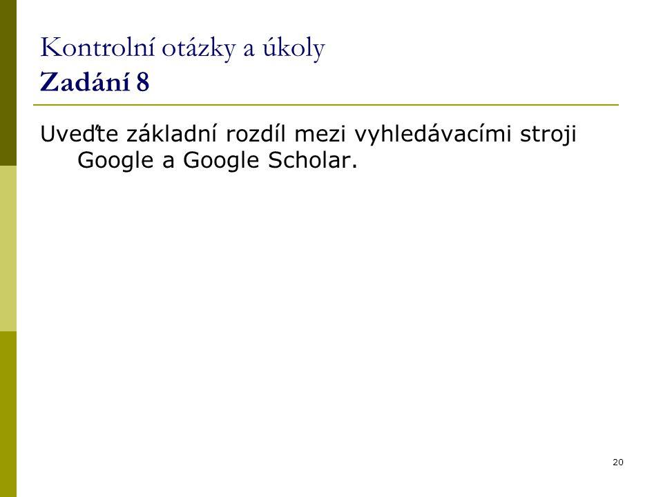 Kontrolní otázky a úkoly Zadání 8 Uveďte základní rozdíl mezi vyhledávacími stroji Google a Google Scholar. 20