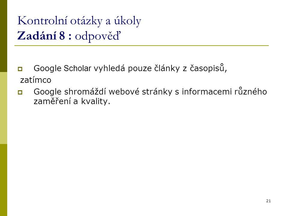 Kontrolní otázky a úkoly Zadání 8 : odpověď  Google Scholar vyhledá pouze články z časopisů, zatímco  Google shromáždí webové stránky s informacemi různého zaměření a kvality.
