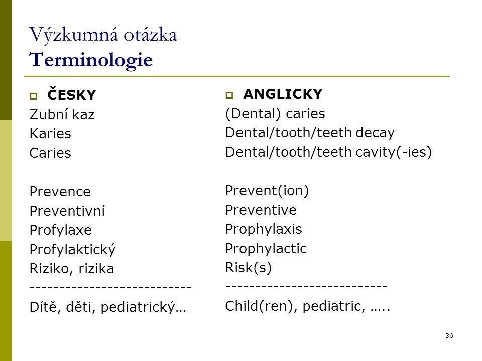 36 Výzkumná otázka Terminologie  ČESKY Zubní kaz Karies Caries Prevence Preventivní Profylaxe Profylaktický Riziko, rizika --------------------------- Dítě, děti, pediatrický…  ANGLICKY (Dental) caries Dental/tooth/teeth decay Dental/tooth/teeth cavity(-ies) Prevent(ion) Preventive Prophylaxis Prophylactic Risk(s) --------------------------- Child(ren), pediatric, …..