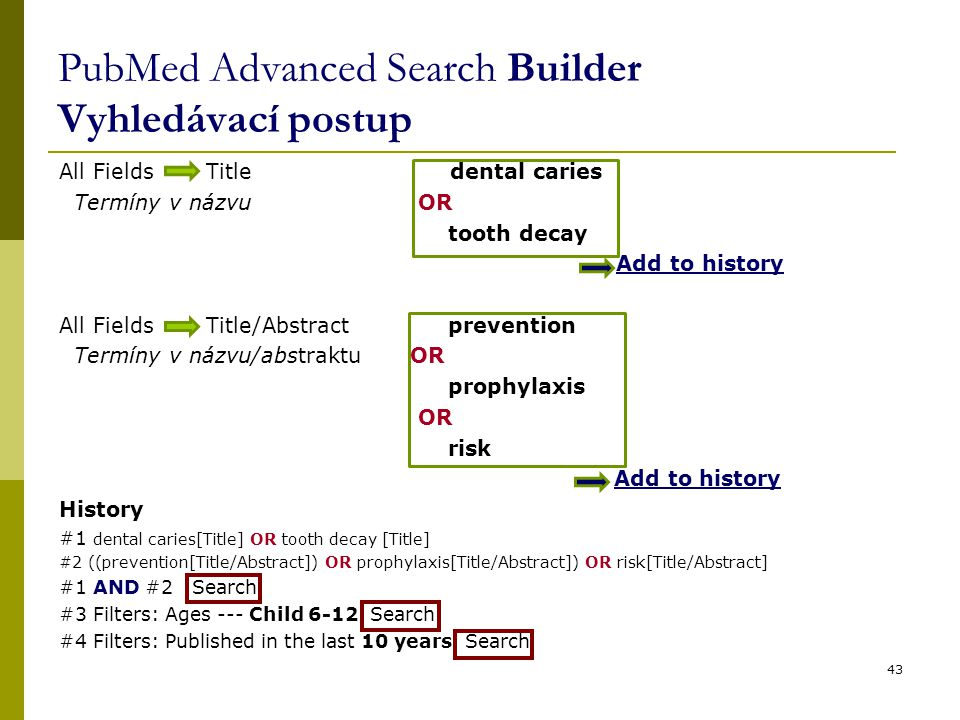All Fields Title dental caries Termíny v názvu OR tooth decay Add to history All Fields Title/Abstract prevention Termíny v názvu/abstraktu OR prophylaxis OR risk Add to history History #1 dental caries[Title] OR tooth decay [Title] #2 ((prevention[Title/Abstract]) OR prophylaxis[Title/Abstract]) OR risk[Title/Abstract] #1 AND #2 Search #3 Filters: Ages --- Child 6-12 Search #4 Filters: Published in the last 10 years Search 43 PubMed Advanced Search Builder Vyhledávací postup