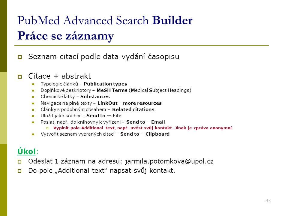 PubMed Advanced Search Builder Práce se záznamy  Seznam citací podle data vydání časopisu  Citace + abstrakt Typologie článků – Publication types Doplňkové deskriptory – MeSH Terms (Medical Subject Headings) Chemické látky – Substances Navigace na plné texty – LinkOut – more resources Články s podobným obsahem – Related citations Uložit jako soubor – Send to -- File Poslat, např.