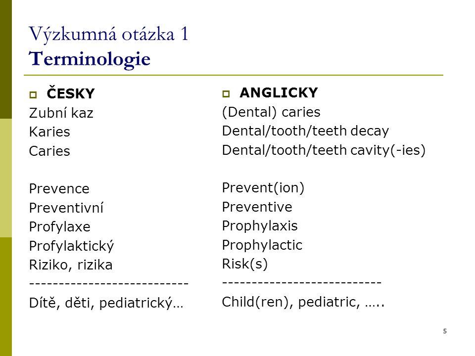 5 Výzkumná otázka 1 Terminologie  ČESKY Zubní kaz Karies Caries Prevence Preventivní Profylaxe Profylaktický Riziko, rizika --------------------------- Dítě, děti, pediatrický…  ANGLICKY (Dental) caries Dental/tooth/teeth decay Dental/tooth/teeth cavity(-ies) Prevent(ion) Preventive Prophylaxis Prophylactic Risk(s) --------------------------- Child(ren), pediatric, …..