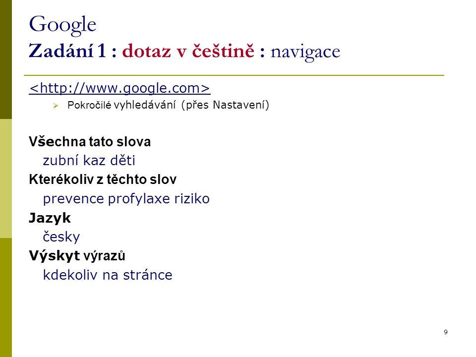 9 Google Zadání 1 : dotaz v češtině : navigace  Pokročilé vyhledávání (přes Nastavení) V še chna tato slova zubní kaz děti Kterékoliv z těchto slov prevence profylaxe riziko Jazyk česky Výskyt výrazů kdekoliv na stránce