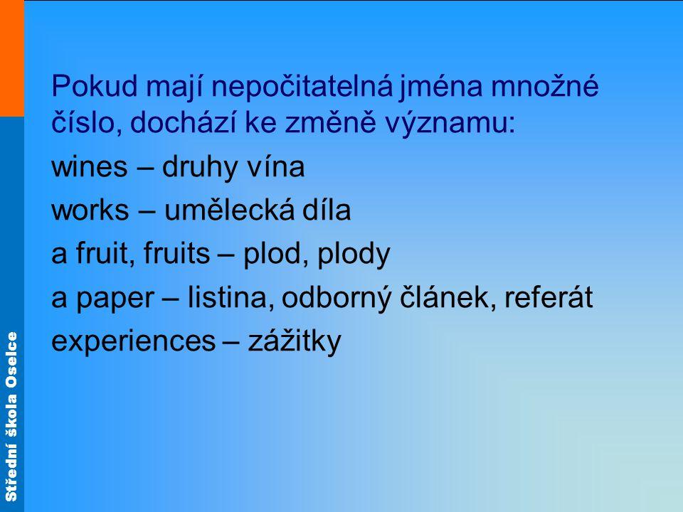 Střední škola Oselce Pokud mají nepočitatelná jména množné číslo, dochází ke změně významu: wines – druhy vína works – umělecká díla a fruit, fruits –