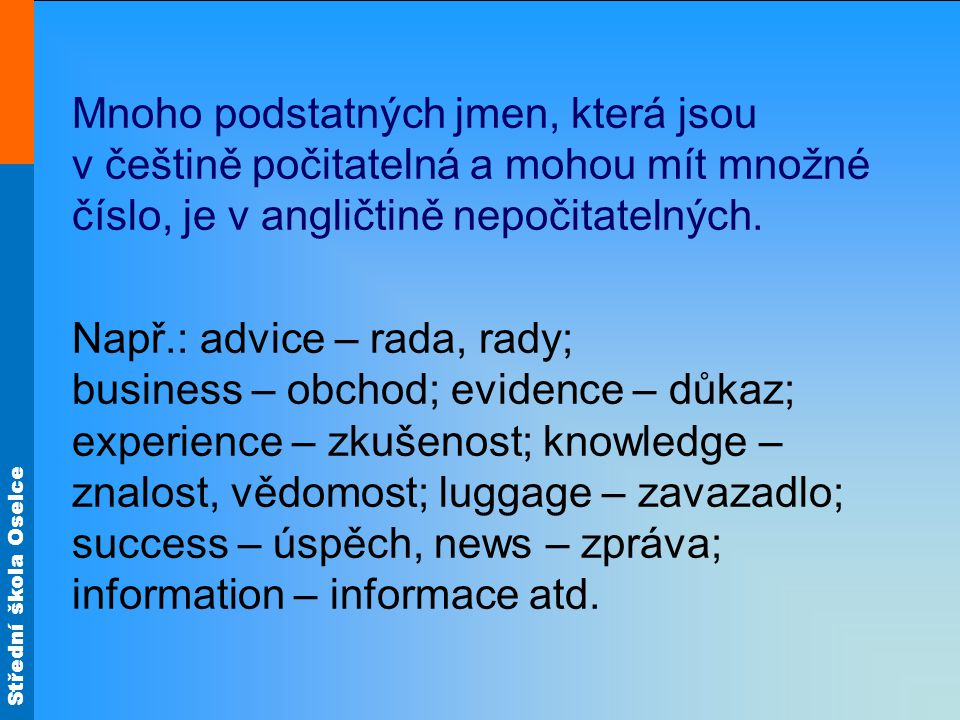 Střední škola Oselce Mnoho podstatných jmen, která jsou v češtině počitatelná a mohou mít množné číslo, je v angličtině nepočitatelných. Např.: advice