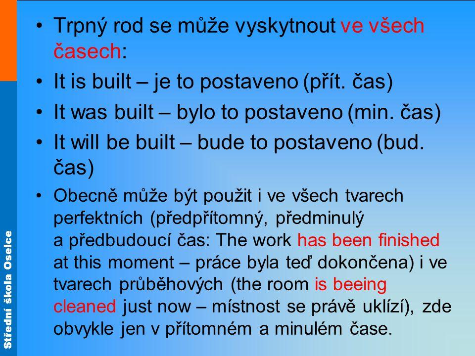 Střední škola Oselce Trpný rod se může vyskytnout ve všech časech: It is built – je to postaveno (přít. čas) It was built – bylo to postaveno (min. ča