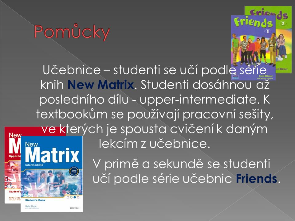 Učebnice – studenti se učí podle série knih New Matrix. Studenti dosáhnou až posledního dílu - upper-intermediate. K textbookům se používají pracovní
