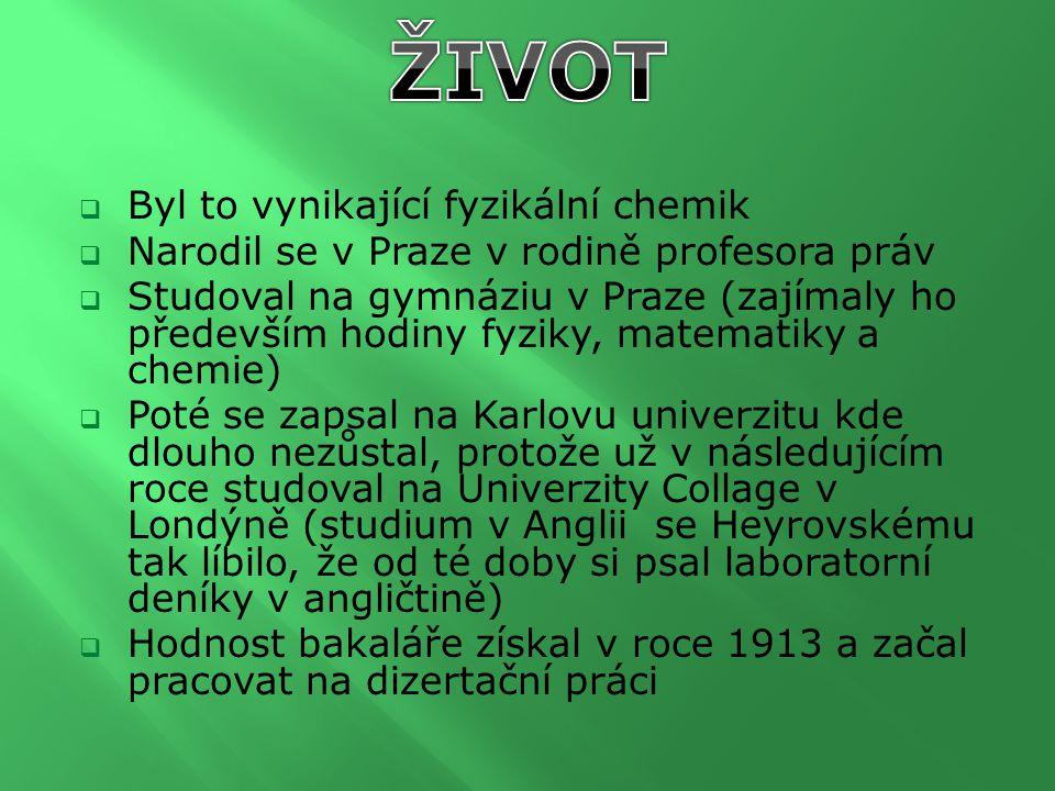  Byl to vynikající fyzikální chemik  Narodil se v Praze v rodině profesora práv  Studoval na gymnáziu v Praze (zajímaly ho především hodiny fyziky, matematiky a chemie)  Poté se zapsal na Karlovu univerzitu kde dlouho nezůstal, protože už v následujícím roce studoval na Univerzity Collage v Londýně (studium v Anglii se Heyrovskému tak líbilo, že od té doby si psal laboratorní deníky v angličtině)  Hodnost bakaláře získal v roce 1913 a začal pracovat na dizertační práci