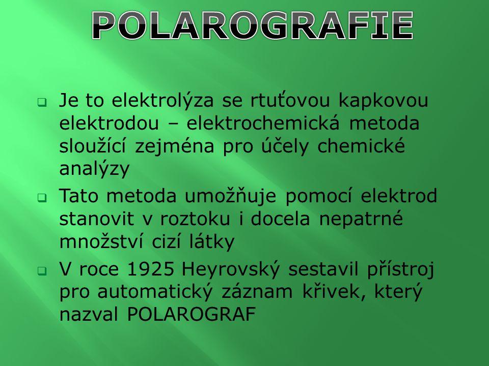  Je to elektrolýza se rtuťovou kapkovou elektrodou – elektrochemická metoda sloužící zejména pro účely chemické analýzy  Tato metoda umožňuje pomocí
