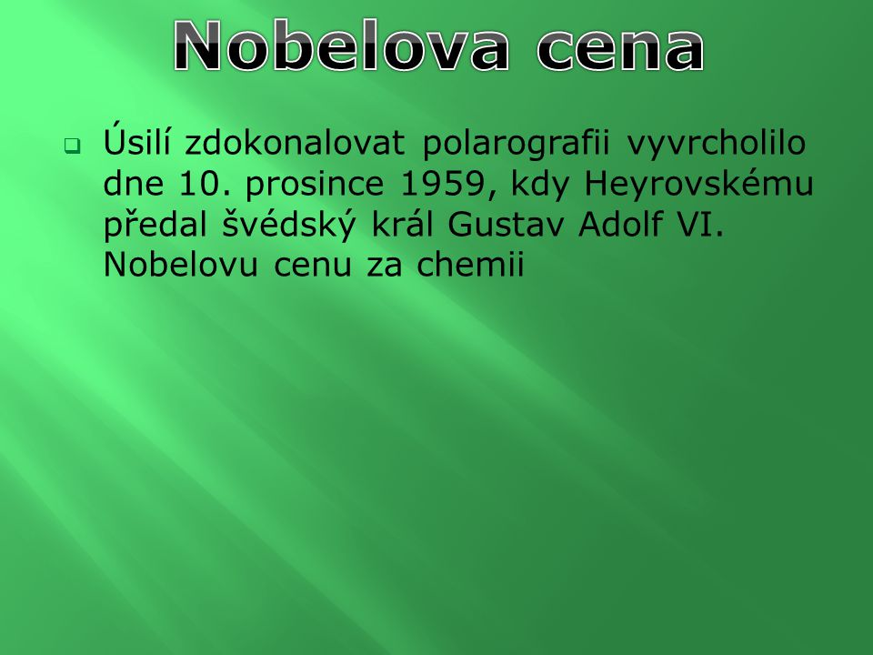 Úsilí zdokonalovat polarografii vyvrcholilo dne 10. prosince 1959, kdy Heyrovskému předal švédský král Gustav Adolf VI. Nobelovu cenu za chemii