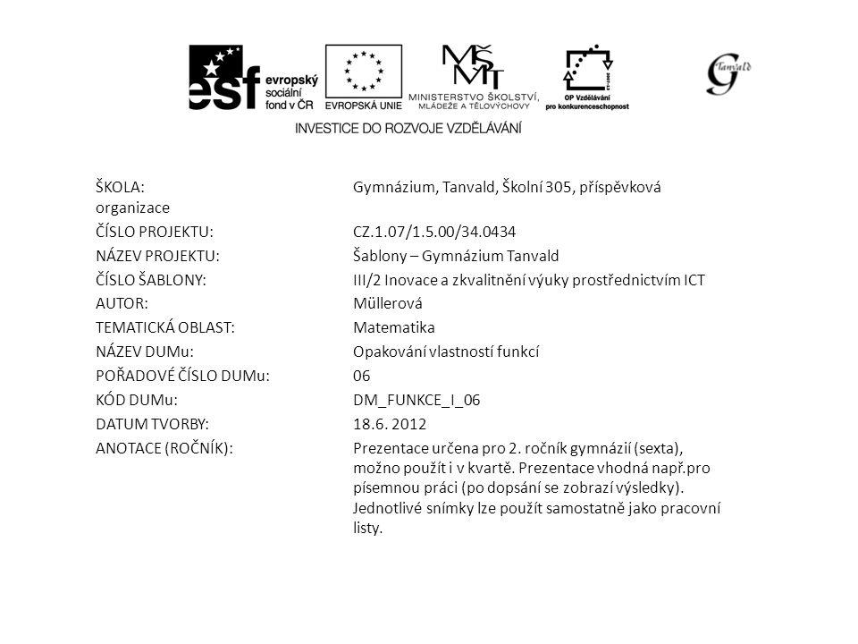 ŠKOLA:Gymnázium, Tanvald, Školní 305, příspěvková organizace ČÍSLO PROJEKTU:CZ.1.07/1.5.00/34.0434 NÁZEV PROJEKTU:Šablony – Gymnázium Tanvald ČÍSLO ŠABLONY:III/2 Inovace a zkvalitnění výuky prostřednictvím ICT AUTOR:Müllerová TEMATICKÁ OBLAST: Matematika NÁZEV DUMu:Opakování vlastností funkcí POŘADOVÉ ČÍSLO DUMu:06 KÓD DUMu:DM_FUNKCE_I_06 DATUM TVORBY:18.6.