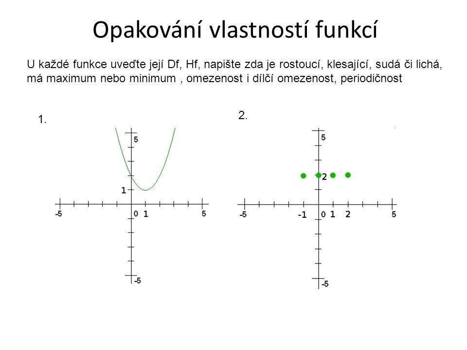 Opakování vlastností funkcí U každé funkce uveďte její Df, Hf, napište zda je rostoucí, klesající, sudá či lichá, má maximum nebo minimum, omezenost i dílčí omezenost, periodičnost 1.