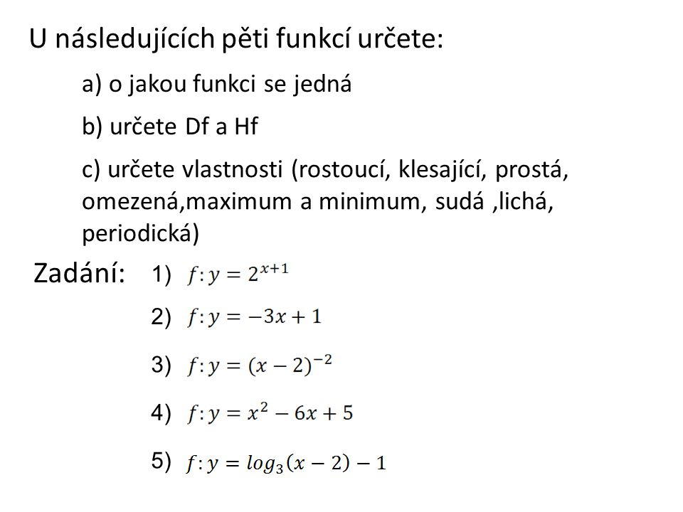 U následujících pěti funkcí určete: a) o jakou funkci se jedná b) určete Df a Hf c) určete vlastnosti (rostoucí, klesající, prostá, omezená,maximum a minimum, sudá,lichá, periodická) Zadání: 1) 2) 3) 4) 5)