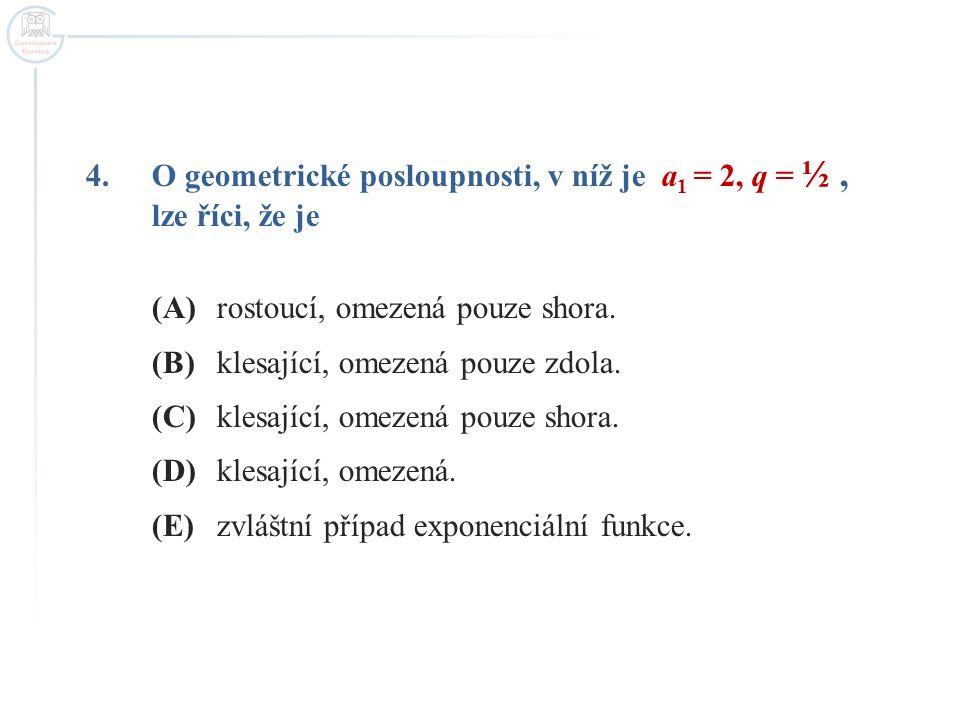 4.O geometrické posloupnosti, v níž je a 1 = 2, q = ½, lze říci, že je (A)rostoucí, omezená pouze shora. (B)klesající, omezená pouze zdola. (C)klesají