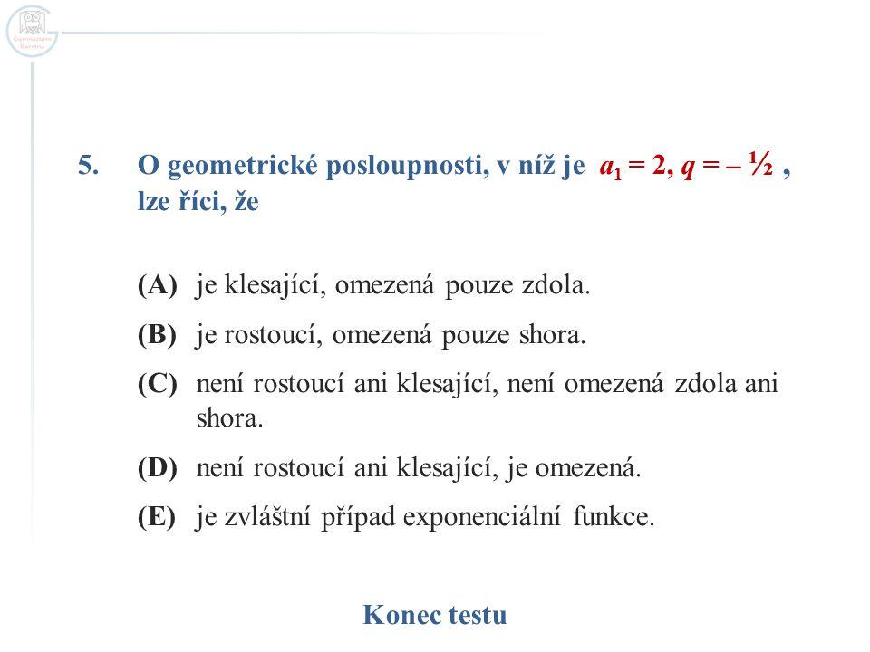 5.O geometrické posloupnosti, v níž je a 1 = 2, q = – ½, lze říci, že (A)je klesající, omezená pouze zdola. (B)je rostoucí, omezená pouze shora. (C)ne