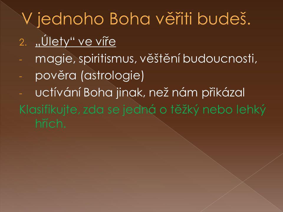 """2. """"Úlety"""" ve víře - magie, spiritismus, věštění budoucnosti, - pověra (astrologie) - uctívání Boha jinak, než nám přikázal Klasifikujte, zda se jedná"""