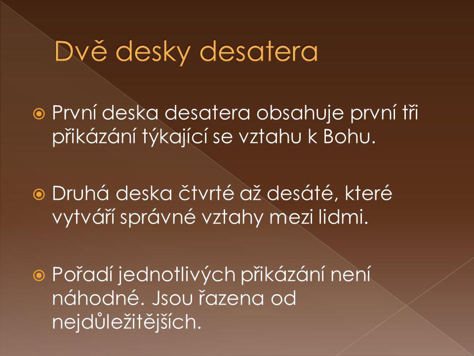  První deska desatera obsahuje první tři přikázání týkající se vztahu k Bohu.  Druhá deska čtvrté až desáté, které vytváří správné vztahy mezi lidmi