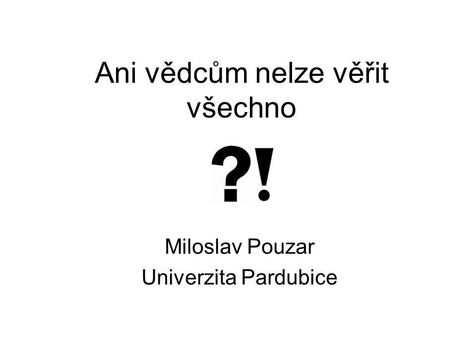 Ani vědcům nelze věřit všechno Miloslav Pouzar Univerzita Pardubice