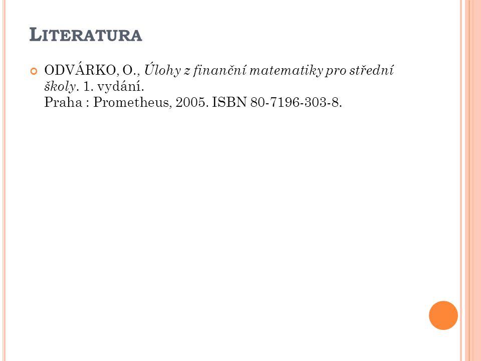 L ITERATURA ODVÁRKO, O., Úlohy z finanční matematiky pro střední školy. 1. vydání. Praha : Prometheus, 2005. ISBN 80-7196-303-8.