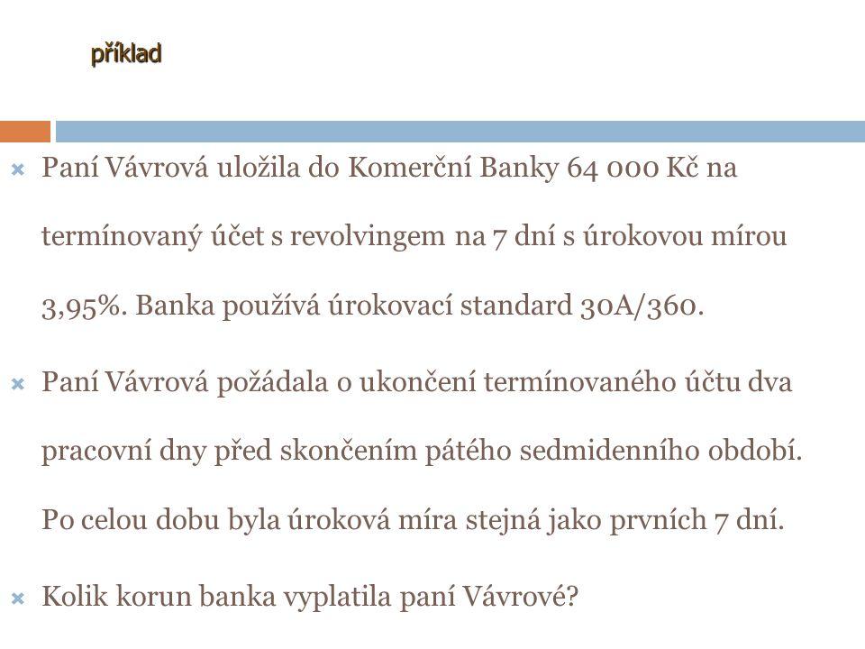příklad PPaní Vávrová uložila do Komerční Banky 64 000 Kč na termínovaný účet s revolvingem na 7 dní s úrokovou mírou 3,95%. Banka používá úrokovací