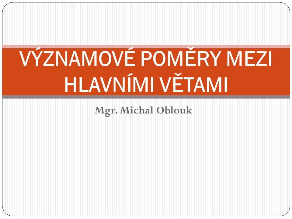 Mgr. Michal Oblouk VÝZNAMOVÉ POMĚRY MEZI HLAVNÍMI VĚTAMI