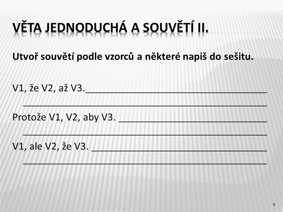 Utvoř souvětí podle vzorců a některé napiš do sešitu. V1, že V2, až V3. Protože V1, V2, aby V3. V1, ale V2, že V3. 6