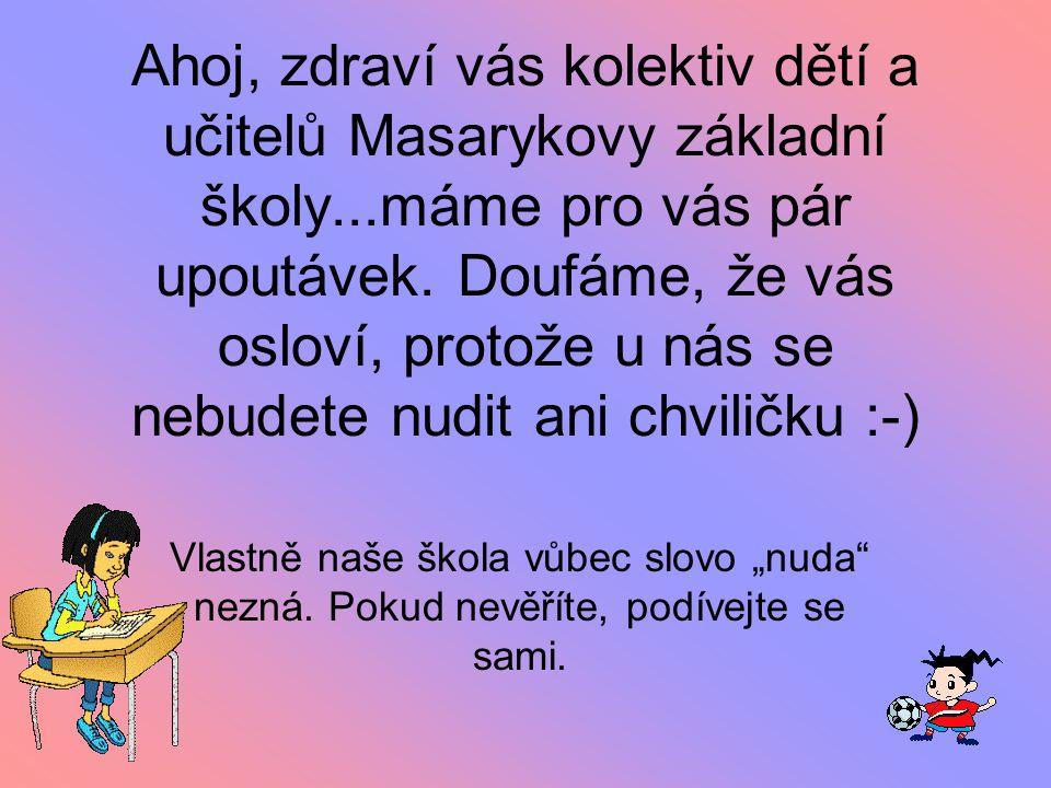 Ahoj, zdraví vás kolektiv dětí a učitelů Masarykovy základní školy...máme pro vás pár upoutávek. Doufáme, že vás osloví, protože u nás se nebudete nud