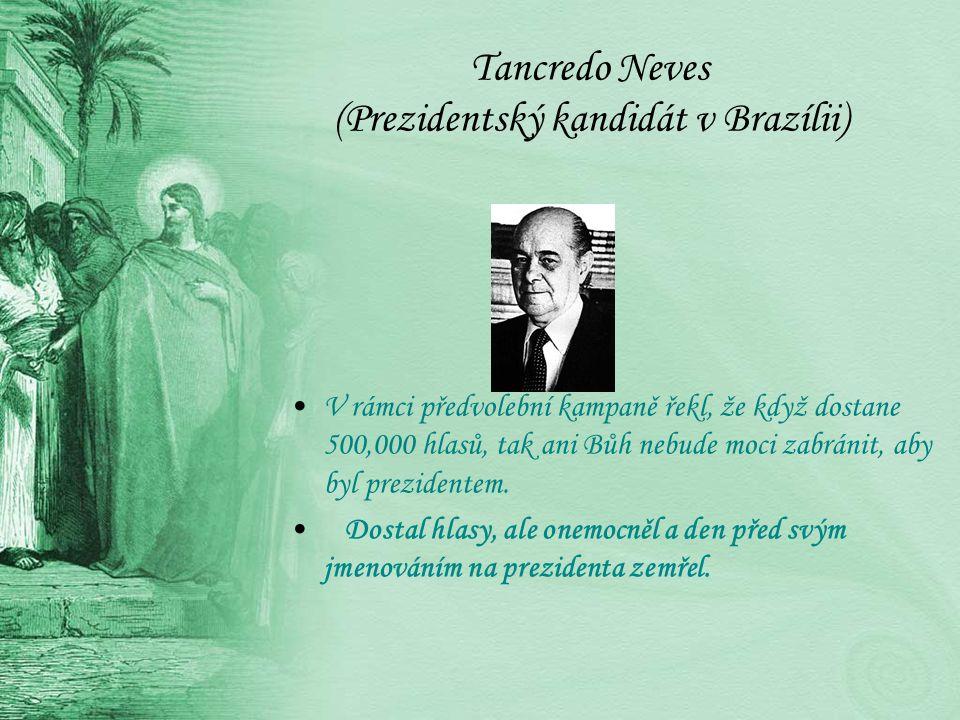 Tancredo Neves (Prezidentský kandidát v Brazílii) V rámci předvolební kampaně řekl, že když dostane 500,000 hlasů, tak ani Bůh nebude moci zabránit, aby byl prezidentem.