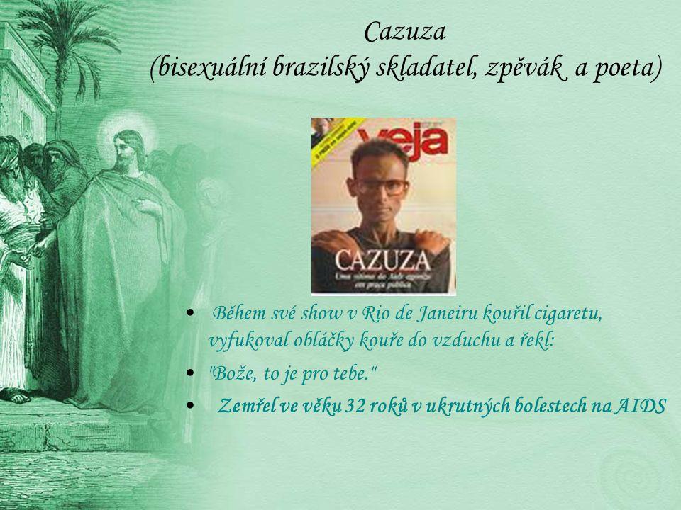 Cazuza (bisexuální brazilský skladatel, zpěvák a poeta) Během své show v Rio de Janeiru kouřil cigaretu, vyfukoval obláčky kouře do vzduchu a řekl: Bože, to je pro tebe. Zemřel ve věku 32 roků v ukrutných bolestech na AIDS