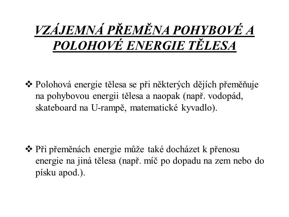 VZÁJEMNÁ PŘEMĚNA POHYBOVÉ A POLOHOVÉ ENERGIE TĚLESA  Polohová energie tělesa se při některých dějích přeměňuje na pohybovou energii tělesa a naopak (