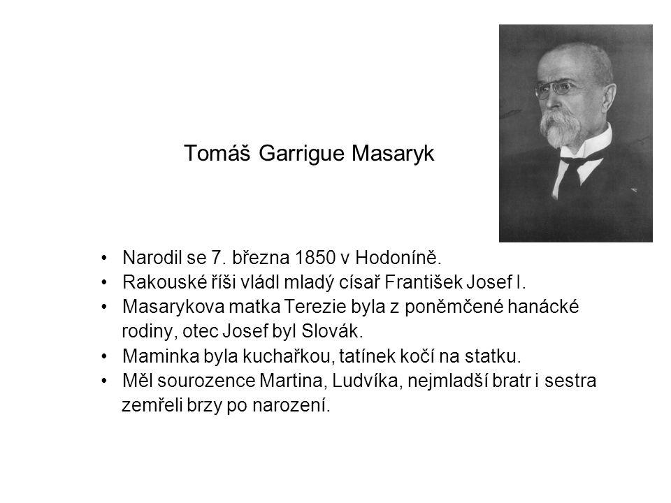 Tomáš Garrigue Masaryk Narodil se 7. března 1850 v Hodoníně. Rakouské říši vládl mladý císař František Josef I. Masarykova matka Terezie byla z poněmč