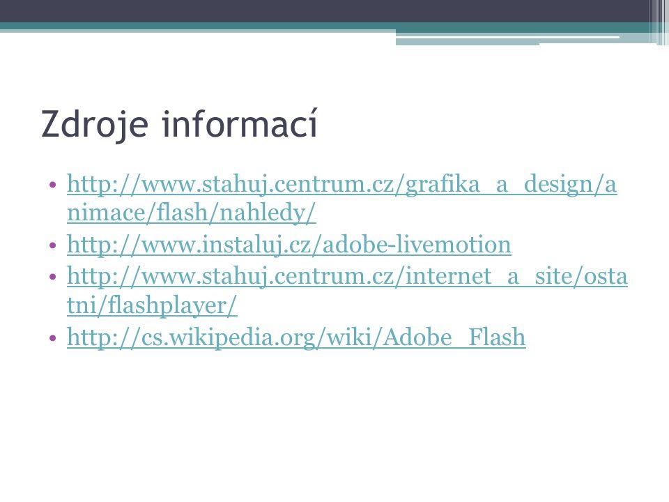 Zdroje informací http://www.stahuj.centrum.cz/grafika_a_design/a nimace/flash/nahledy/http://www.stahuj.centrum.cz/grafika_a_design/a nimace/flash/nahledy/ http://www.instaluj.cz/adobe-livemotion http://www.stahuj.centrum.cz/internet_a_site/osta tni/flashplayer/http://www.stahuj.centrum.cz/internet_a_site/osta tni/flashplayer/ http://cs.wikipedia.org/wiki/Adobe_Flash