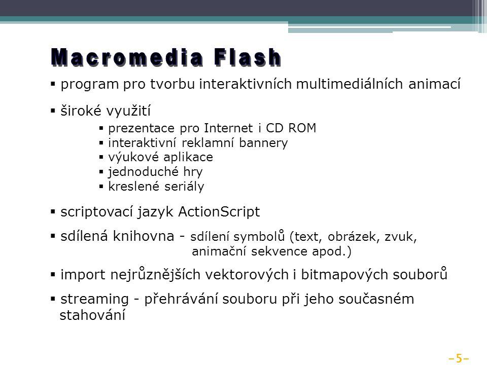 -5-  program pro tvorbu interaktivních multimediálních animací  široké využití  prezentace pro Internet i CD ROM  interaktivní reklamní bannery  výukové aplikace  jednoduché hry  kreslené seriály  scriptovací jazyk ActionScript  sdílená knihovna - sdílení symbolů (text, obrázek, zvuk, animační sekvence apod.)  import nejrůznějších vektorových i bitmapových souborů  streaming - přehrávání souboru při jeho současném stahování