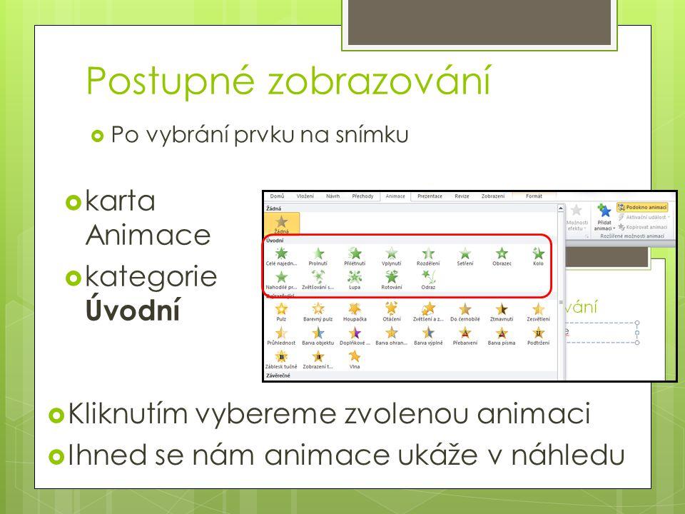 Postupné zobrazování  Po vybrání prvku na snímku  karta Animace  kategorie Úvodní  Kliknutím vybereme zvolenou animaci  Ihned se nám animace ukáž