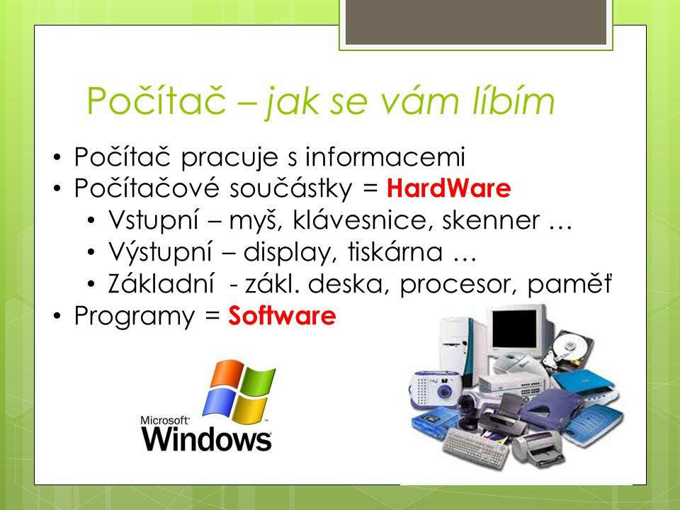 Počítač – jak se vám líbím Počítač pracuje s informacemi Počítačové součástky = HardWare Vstupní – myš, klávesnice, skenner … Výstupní – display, tisk