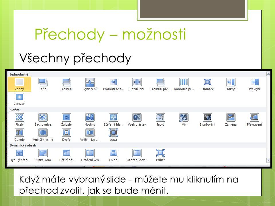 Přechody – možnosti Všechny přechody Když máte vybraný slide - můžete mu kliknutím na přechod zvolit, jak se bude měnit.